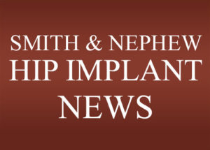 Smith & Nephew Hip Implant News Blog